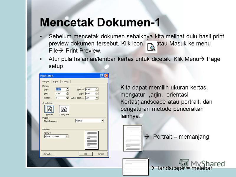 Sebelum mencetak dokumen sebaiknya kita melihat dulu hasil print preview dokumen tersebut. Klik icon, atau Masuk ke menu File Print Preview. Atur pula halaman/lembar kertas untuk dicetak. Klik Menu Page setup Mencetak Dokumen-1 Kita dapat memilih uku