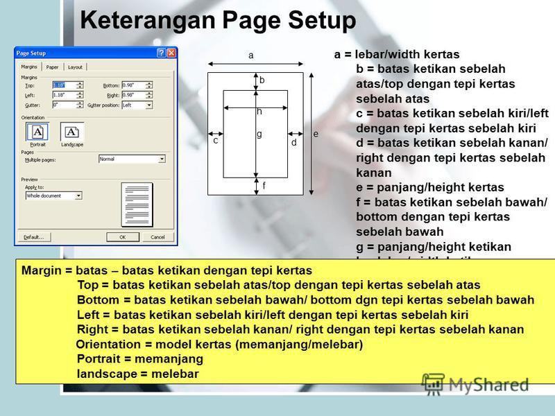 Keterangan Page Setup b a c d e f g h a = lebar/width kertas b = batas ketikan sebelah atas/top dengan tepi kertas sebelah atas c = batas ketikan sebelah kiri/left dengan tepi kertas sebelah kiri d = batas ketikan sebelah kanan/ right dengan tepi ker