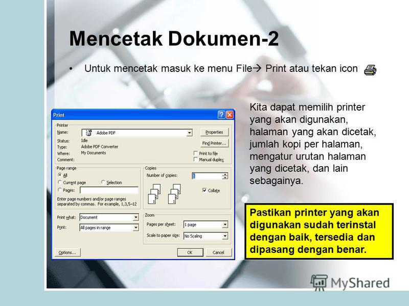 Mencetak Dokumen-2 Untuk mencetak masuk ke menu File Print atau tekan icon Kita dapat memilih printer yang akan digunakan, halaman yang akan dicetak, jumlah kopi per halaman, mengatur urutan halaman yang dicetak, dan lain sebagainya. Pastikan printer