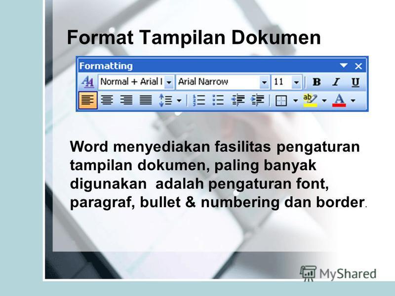 Format Tampilan Dokumen Word menyediakan fasilitas pengaturan tampilan dokumen, paling banyak digunakan adalah pengaturan font, paragraf, bullet & numbering dan border.