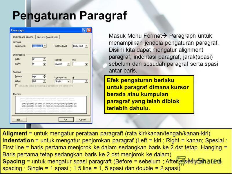 Pengaturan Paragraf Masuk Menu Format Paragraph untuk menampilkan jendela pengaturan paragraf. Disiini kita dapat mengatur alignment paragraf, indentasi paragraf, jarak(spasi) sebelum dan sesudah paragraf serta spasi antar baris. Efek pengaturan berl