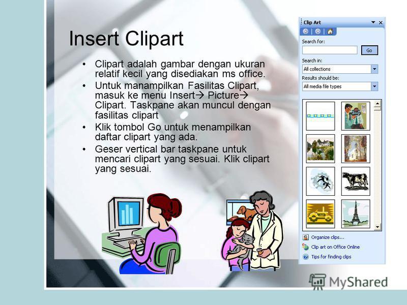 Insert Clipart Clipart adalah gambar dengan ukuran relatif kecil yang disediakan ms office. Untuk manampilkan Fasilitas Clipart, masuk ke menu Insert Picture Clipart. Taskpane akan muncul dengan fasilitas clipart Klik tombol Go untuk menampilkan daft