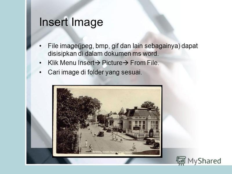 Insert Image File image(jpeg, bmp, gif dan lain sebagainya) dapat disisipkan di dalam dokumen ms word. Klik Menu Insert Picture From File. Cari image di folder yang sesuai.