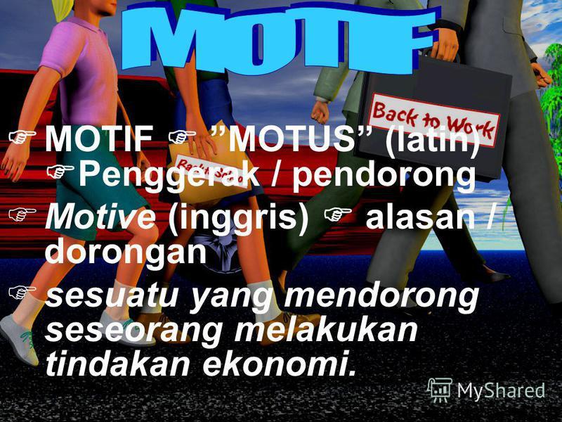 MOTIF MOTUS (latin) Penggerak / pendorong Motive (inggris) alasan / dorongan sesuatu yang mendorong seseorang melakukan tindakan ekonomi.