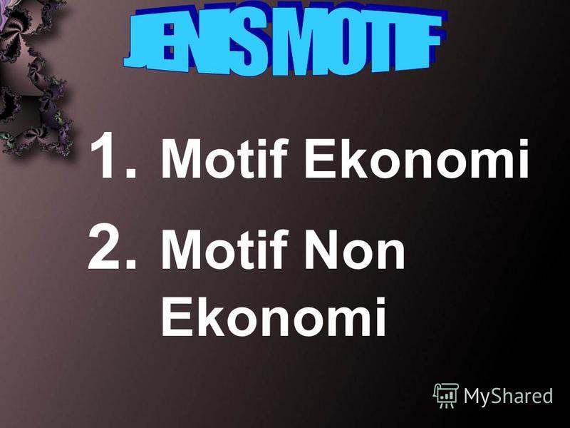 1. Motif Ekonomi 2. Motif Non Ekonomi
