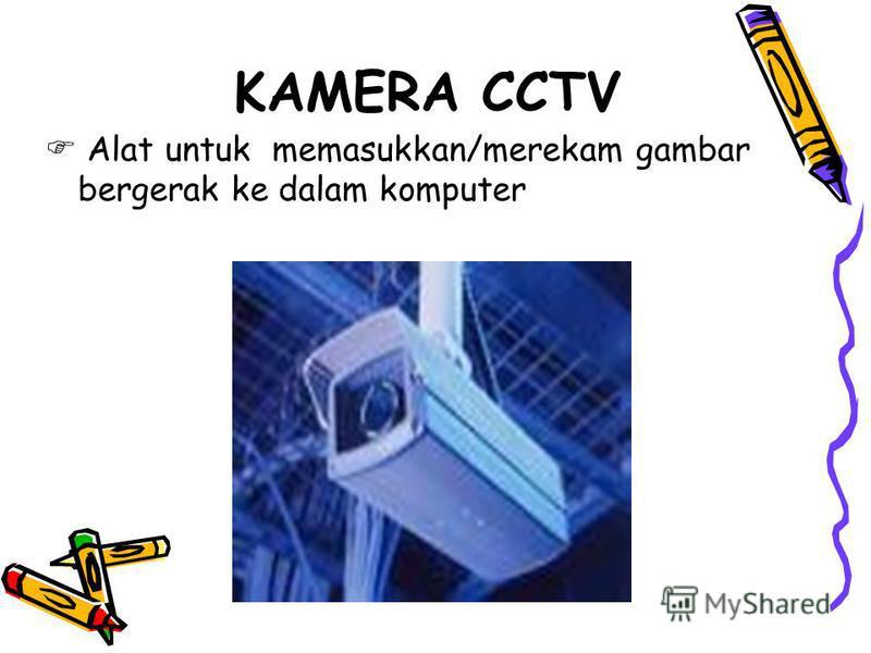 KAMERA CCTV Alat untuk memasukkan/merekam gambar bergerak ke dalam komputer