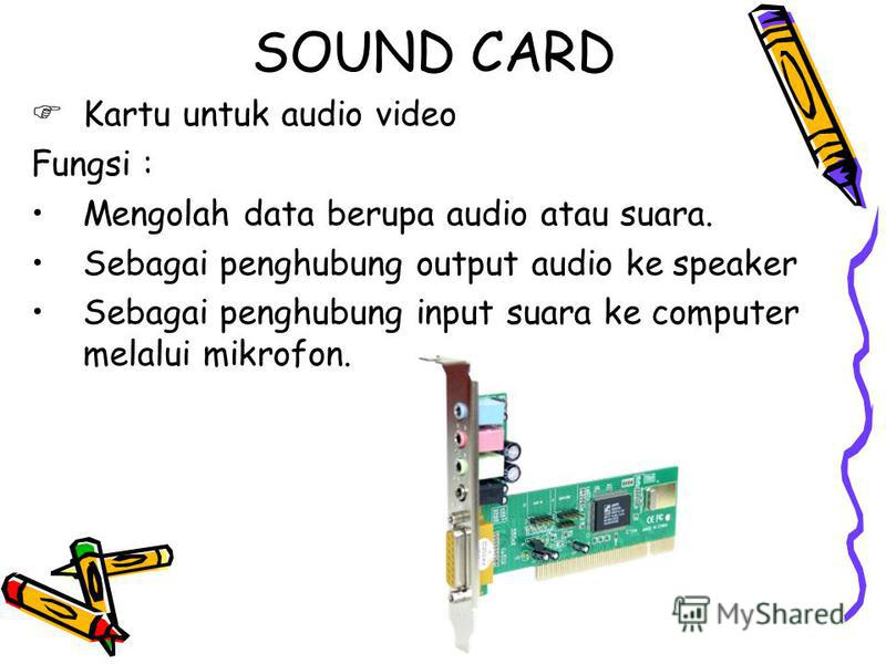 SOUND CARD Kartu untuk audio video Fungsi : Mengolah data berupa audio atau suara. Sebagai penghubung output audio ke speaker Sebagai penghubung input suara ke computer melalui mikrofon.