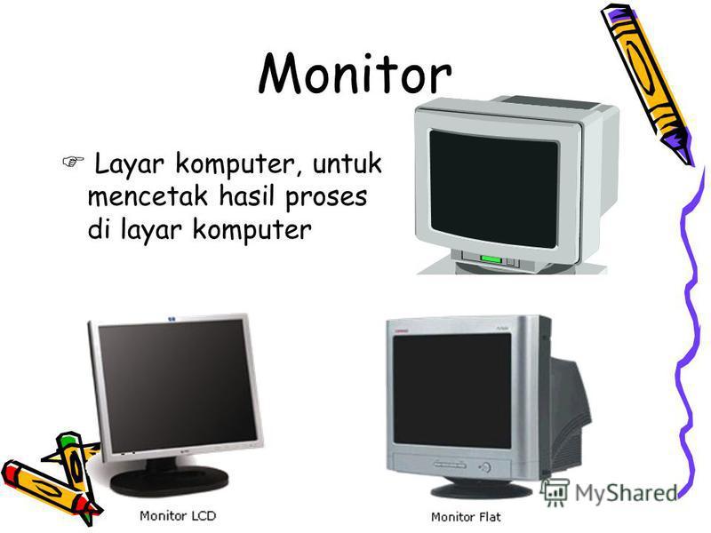 Monitor Layar komputer, untuk mencetak hasil proses di layar komputer