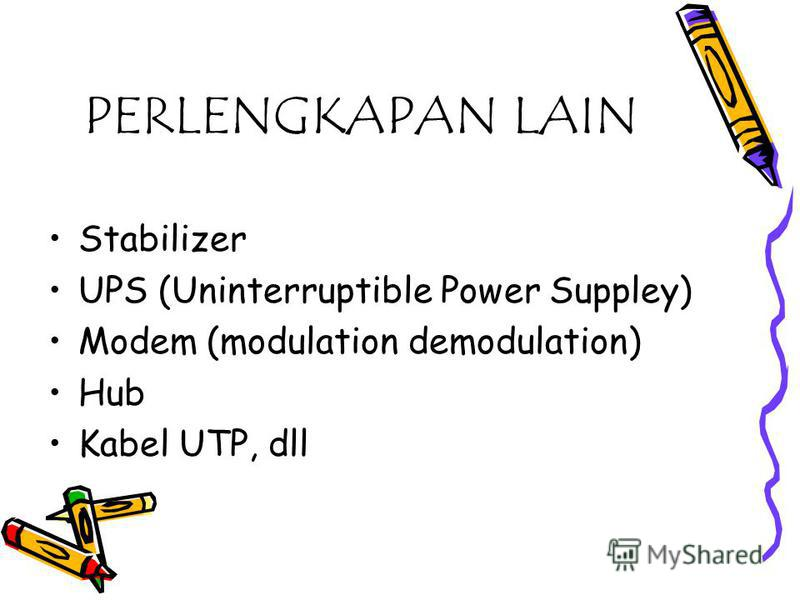 PERLENGKAPAN LAIN Stabilizer UPS (Uninterruptible Power Suppley) Modem (modulation demodulation) Hub Kabel UTP, dll