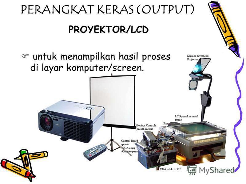 PERANGKAT KERAS (OUTPUT) PROYEKTOR/LCD untuk menampilkan hasil proses di layar komputer/screen.