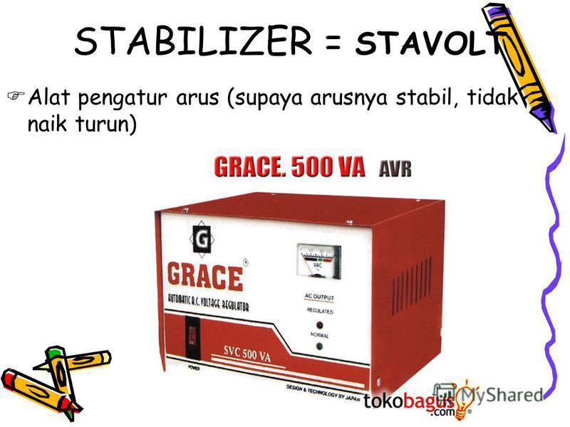 Alat pengatur arus (supaya arusnya stabil, tidak naik turun) STABILIZER = STAVOLT