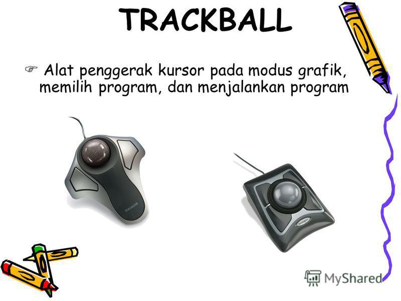 TRACKBALL Alat penggerak kursor pada modus grafik, memilih program, dan menjalankan program