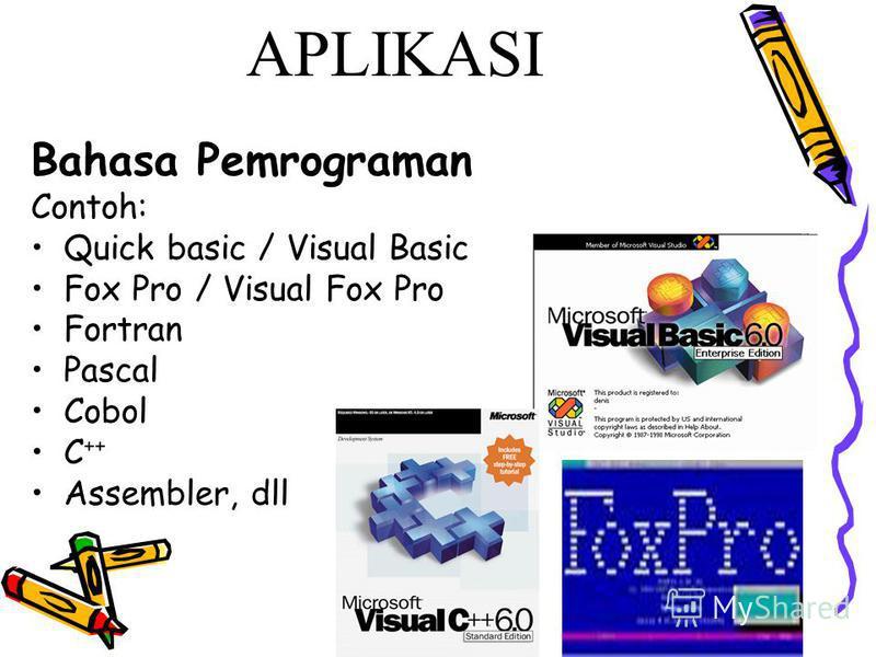 APLIKASI Bahasa Pemrograman Contoh: Quick basic / Visual Basic Fox Pro / Visual Fox Pro Fortran Pascal Cobol C ++ Assembler, dll