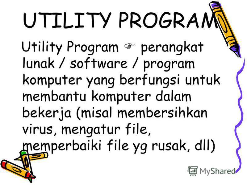 UTILITY PROGRAM Utility Program perangkat lunak / software / program komputer yang berfungsi untuk membantu komputer dalam bekerja (misal membersihkan virus, mengatur file, memperbaiki file yg rusak, dll)