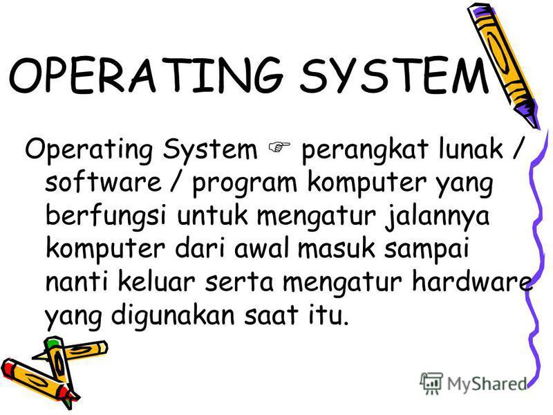 OPERATING SYSTEM Operating System perangkat lunak / software / program komputer yang berfungsi untuk mengatur jalannya komputer dari awal masuk sampai nanti keluar serta mengatur hardware yang digunakan saat itu.