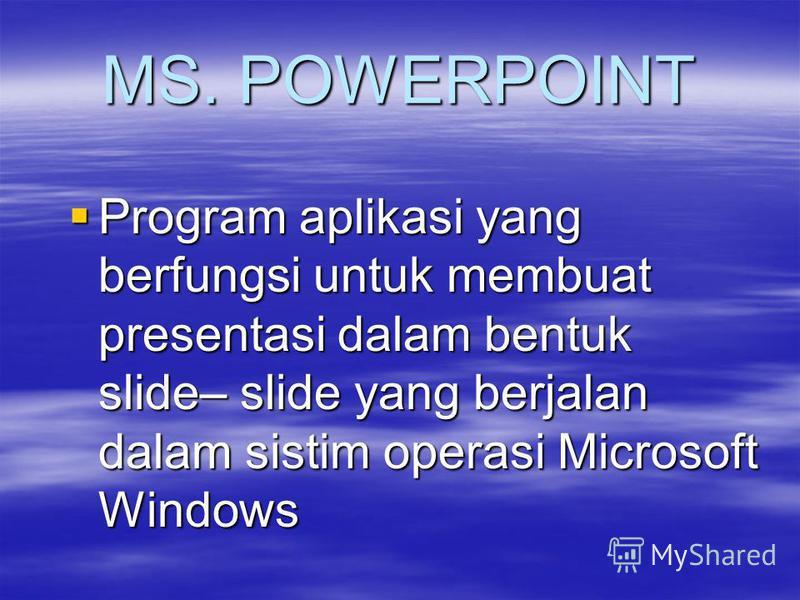 MS. POWERPOINT Program aplikasi yang berfungsi untuk membuat presentasi dalam bentuk slide– slide yang berjalan dalam sistim operasi Microsoft Windows Program aplikasi yang berfungsi untuk membuat presentasi dalam bentuk slide– slide yang berjalan da