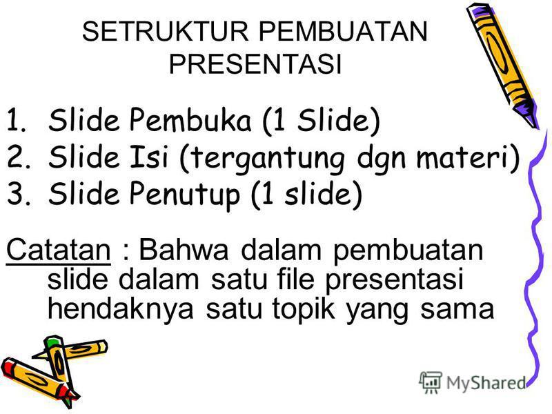 SETRUKTUR PEMBUATAN PRESENTASI 1. Slide Pembuka (1 Slide) 2. Slide Isi (tergantung dgn materi) 3. Slide Penutup (1 slide) Catatan : Bahwa dalam pembuatan slide dalam satu file presentasi hendaknya satu topik yang sama