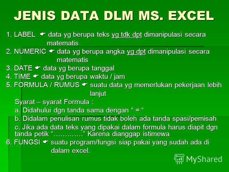 JENIS DATA DLM MS. EXCEL 1. LABEL data yg berupa teks yg tdk dpt dimanipulasi secara matematis matematis 2. NUMERIC data yg berupa angka yg dpt dimanipulasi secara matematis matematis 3. DATE data yg berupa tanggal 4. TIME data yg berupa waktu / jam