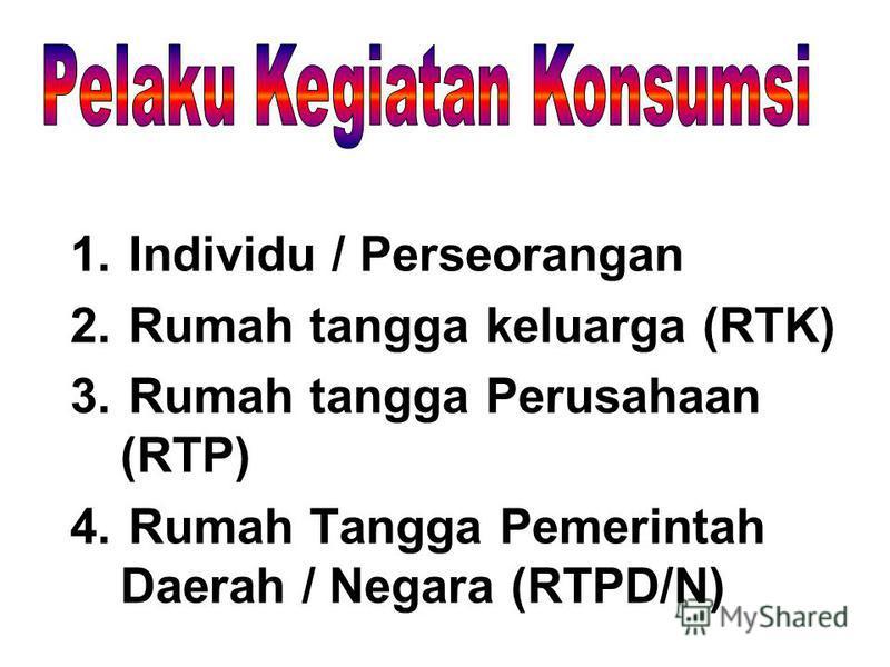 1. Individu / Perseorangan 2. Rumah tangga keluarga (RTK) 3. Rumah tangga Perusahaan (RTP) 4. Rumah Tangga Pemerintah Daerah / Negara (RTPD/N)
