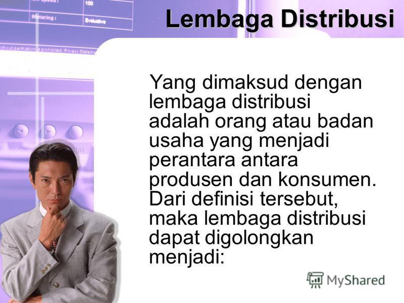 Lembaga Distribusi Yang dimaksud dengan lembaga distribusi adalah orang atau badan usaha yang menjadi perantara antara produsen dan konsumen. Dari definisi tersebut, maka lembaga distribusi dapat digolongkan menjadi: