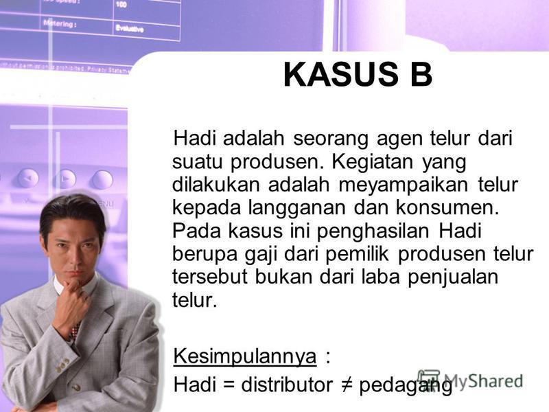 KASUS B Hadi adalah seorang agen telur dari suatu produsen. Kegiatan yang dilakukan adalah meyampaikan telur kepada langganan dan konsumen. Pada kasus ini penghasilan Hadi berupa gaji dari pemilik produsen telur tersebut bukan dari laba penjualan tel