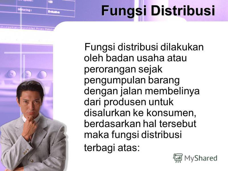 Fungsi Distribusi Fungsi distribusi dilakukan oleh badan usaha atau perorangan sejak pengumpulan barang dengan jalan membelinya dari produsen untuk disalurkan ke konsumen, berdasarkan hal tersebut maka fungsi distribusi terbagi atas: