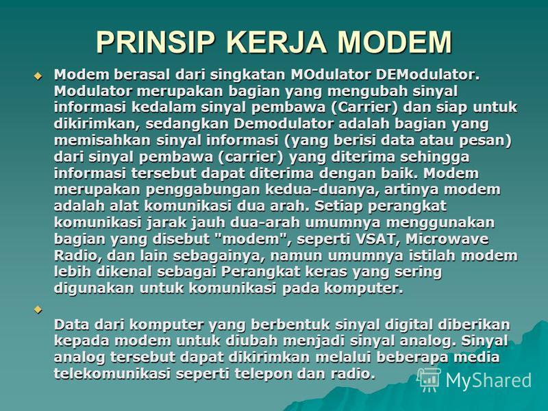 PRINSIP KERJA MODEM Modem berasal dari singkatan MOdulator DEModulator. Modulator merupakan bagian yang mengubah sinyal informasi kedalam sinyal pembawa (Carrier) dan siap untuk dikirimkan, sedangkan Demodulator adalah bagian yang memisahkan sinyal i