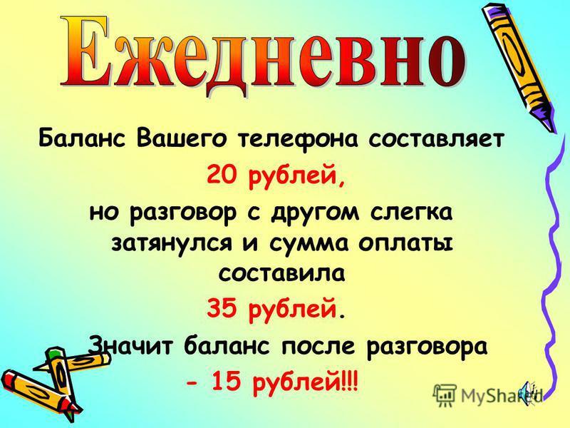 Баланс Вашего телефона составляет 20 рублей, но разговор с другом слегка затянулся и сумма оплаты составила 35 рублей. Значит баланс после разговора - 15 рублей!!!
