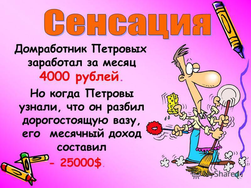 Домработник Петровых заработал за месяц 4000 рублей. Но когда Петровы узнали, что он разбил дорогостоящую вазу, его месячный доход составил - 25000$.