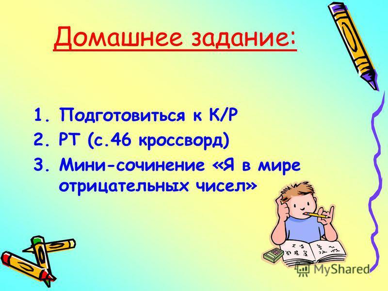 Домашнее задание: 1. Подготовиться к К/Р 2. РТ (с.46 кроссворд) 3.Мини-сочинение «Я в мире отрицательных чисел»