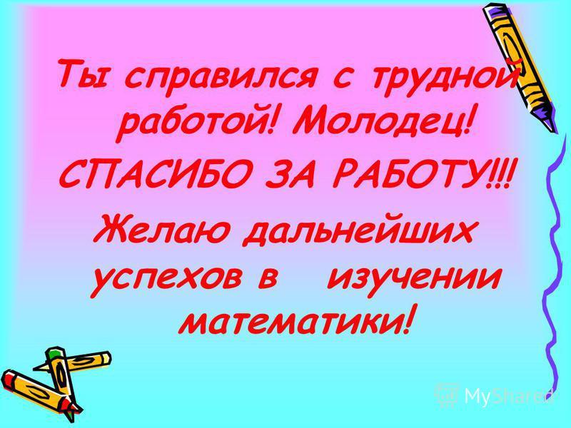 Ты справился с трудной работой! Молодец! СПАСИБО ЗА РАБОТУ!!! Желаю дальнейших успехов в изучении математики!