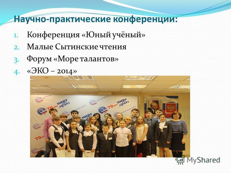 Научно-практические конференции: 1. Конференция «Юный учёный» 2. Малые Сытинские чтения 3. Форум «Море талантов» 4. «ЭКО – 2014»