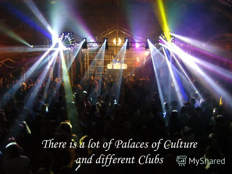 There is a lot of Palaces of Culture and different Clubs