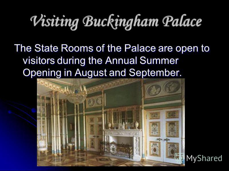 Visiting Buckingham Palace The State Rooms of the Palace are open to visitors during the Annual Summer Opening in August and September.