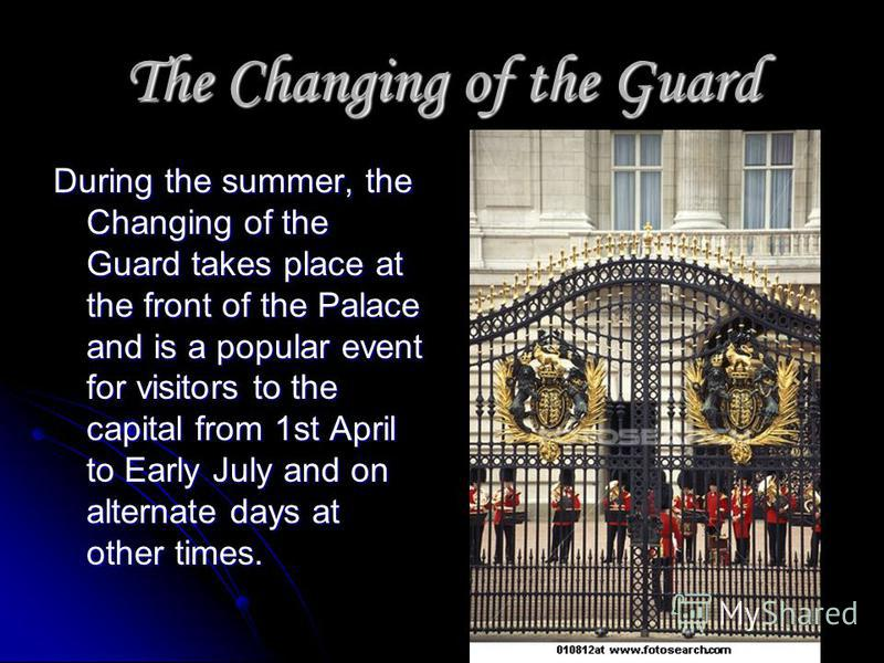 The Changing of the Guard During the summer, the Changing of the Guard takes place at the front of the Palace and is a popular event for visitors to the capital from 1st April to Early July and on alternate days at other times.