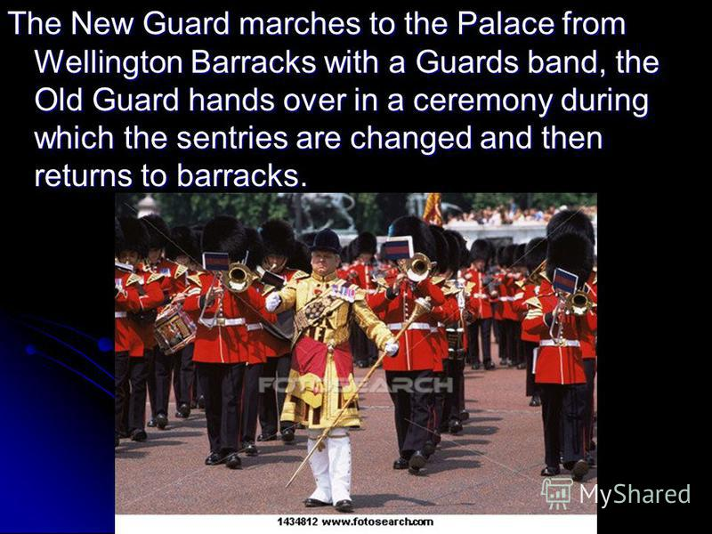 The New Guard marches to the Palace from Wellington Barracks with a Guards band, the Old Guard hands over in a ceremony during which the sentries are changed and then returns to barracks.