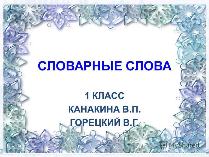 СЛОВАРНЫЕ СЛОВА 1 КЛАСС КАНАКИНА В.П. ГОРЕЦКИЙ В.Г.