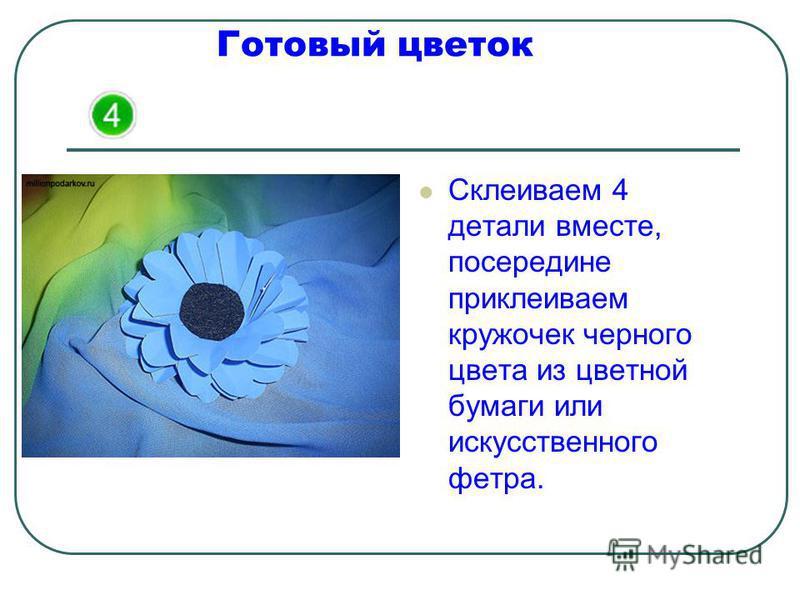 Готовый цветок Склеиваем 4 детали вместе, посередине приклеиваем кружочек черного цвета из цветной бумаги или искусственного фетра.