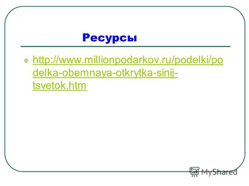 Ресурсы http://www.millionpodarkov.ru/podelki/po delka-obemnaya-otkrytka-sinij- tsvetok.htm http://www.millionpodarkov.ru/podelki/po delka-obemnaya-otkrytka-sinij- tsvetok.htm