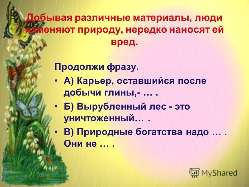 Добывая различные материалы, люди изменяют природу, нередко наносят ей вред. Продолжи фразу. А) Карьер, оставшийся после добычи глины,- …. Б) Вырубленный лес - это уничтоженный…. В) Природные богатства надо …. Они не ….