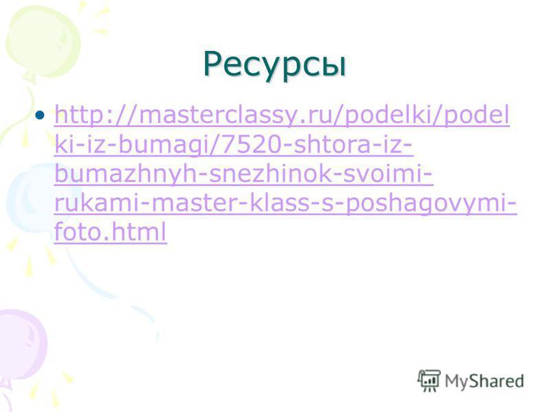 Ресурсы http://masterclassy.ru/podelki/podel ki-iz-bumagi/7520-shtora-iz- bumazhnyh-snezhinok-svoimi- rukami-master-klass-s-poshagovymi- foto.htmlhttp://masterclassy.ru/podelki/podel ki-iz-bumagi/7520-shtora-iz- bumazhnyh-snezhinok-svoimi- rukami-mas