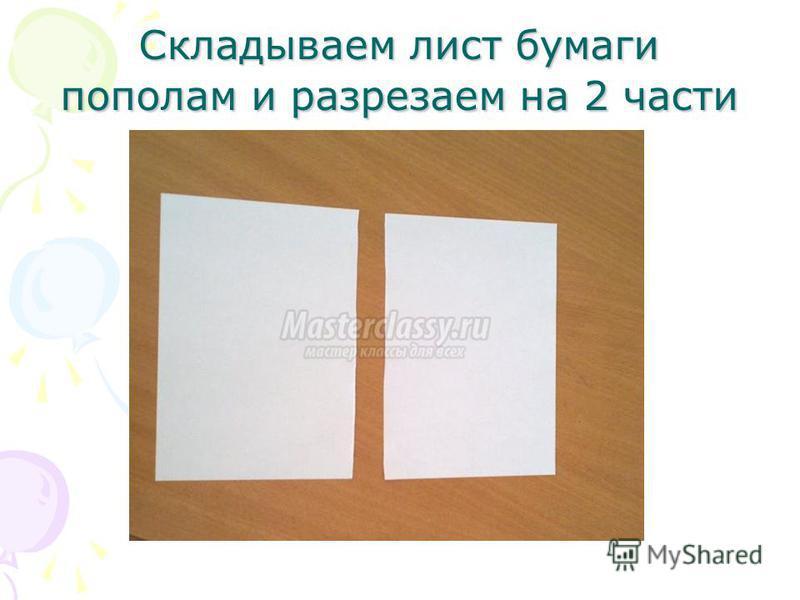 Складываем лист бумаги пополам и разрезаем на 2 части