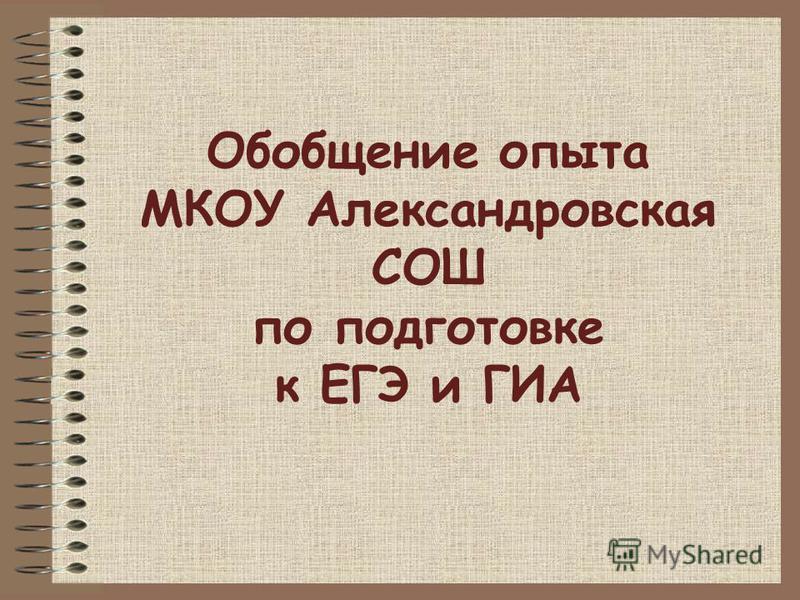 Обобщение опыта МКОУ Александровская СОШ по подготовке к ЕГЭ и ГИА