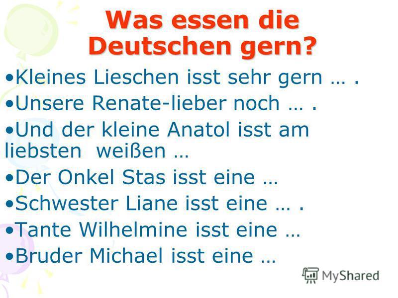 Was essen die Deutschen gern? Kleines Lieschen isst sehr gern …. Unsere Renate-lieber noch …. Und der kleine Anatol isst am liebsten weißen … Der Onkel Stas isst eine … Schwester Liane isst eine …. Tante Wilhelmine isst eine … Bruder Michael isst ein