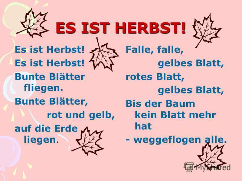 ES IST HERBST! Es ist Herbst! Bunte Blätter fliegen. Bunte Blätter, rot und gelb, auf die Erde liegen. Falle, falle, gelbes Blatt, rotes Blatt, gelbes Blatt, Bis der Baum kein Blatt mehr hat - weggeflogen alle.