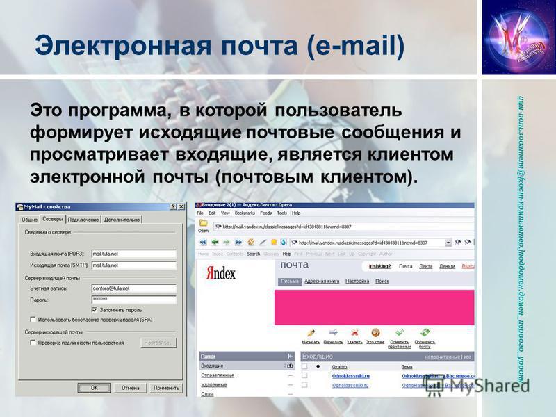 Это программа, в которой пользователь формирует исходящие почтовые сообщения и просматривает входящие, является клиентом электронной почты (почтовым клиентом). Электронная почта (e-mail) имя-пользователя@[хост-компьютер.]поддомен.домен_первого_уровня