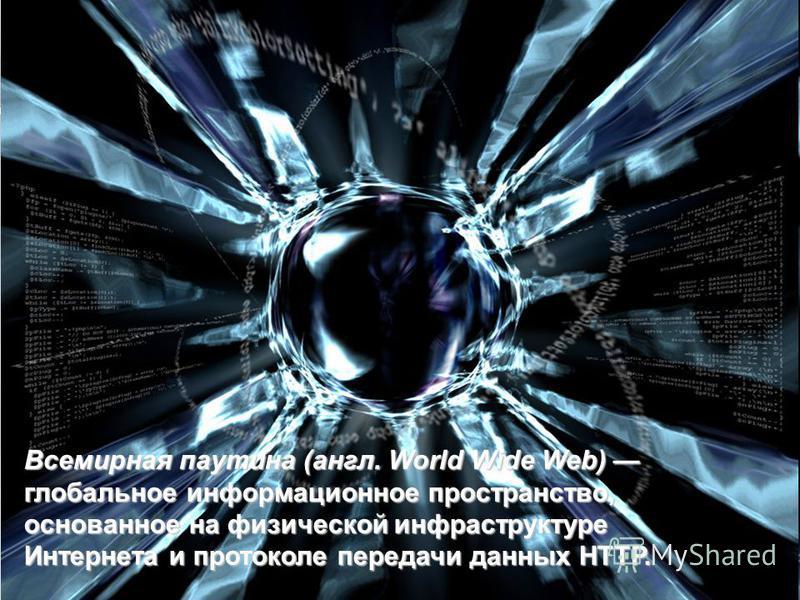 WWW – всемирная паутина Всемирная паутина (англ. World Wide Web) глобальное информационное пространство, основанное на физической инфраструктуре Интернета и протоколе передачи данных HTTP.