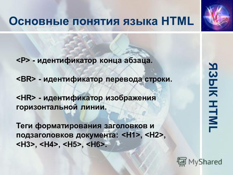 ЯЗЫК HTML Основные понятия языка HTML - идентификатор конца абзаца. - идентификатор перевода строки. - идентификатор изображения горизонтальной линии. Теги форматирования заголовков и подзаголовков документа:,,,,,.