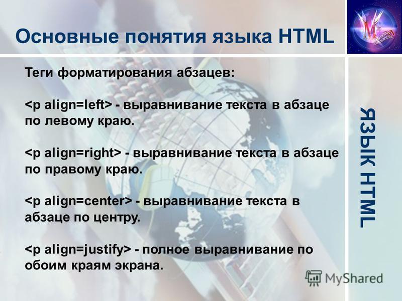 ЯЗЫК HTML Основные понятия языка HTML Теги форматирования абзацев: - выравнивание текста в абзаце по левому краю. - выравнивание текста в абзаце по правому краю. - выравнивание текста в абзаце по центру. - полное выравнивание по обоим краям экрана.