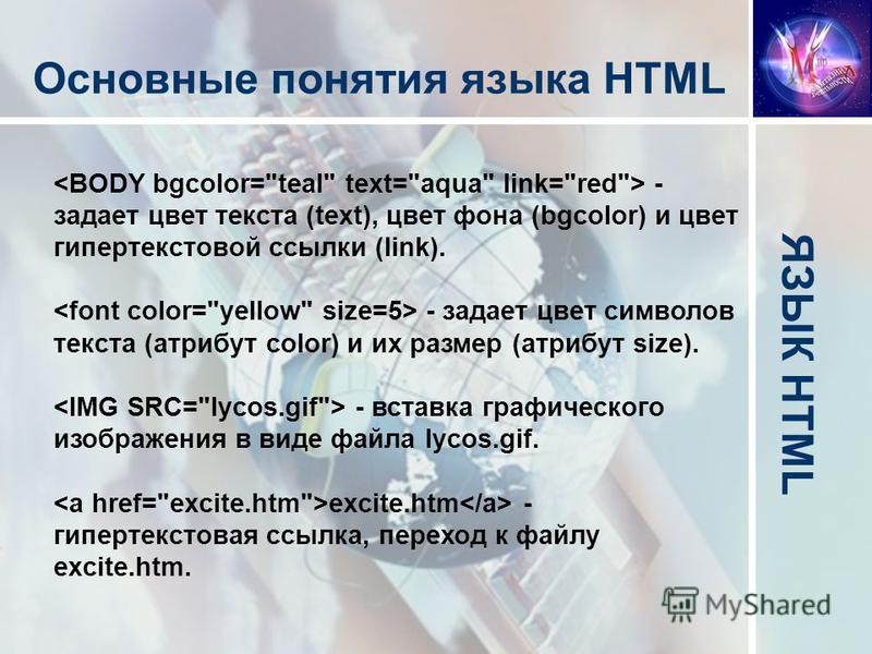 ЯЗЫК HTML Основные понятия языка HTML - задает цвет текста (text), цвет фона (bgcolor) и цвет гипертекстовой ссылки (link). - задает цвет символов текста (атрибут color) и их размер (атрибут size). - вставка графического изображения в виде файла lyco
